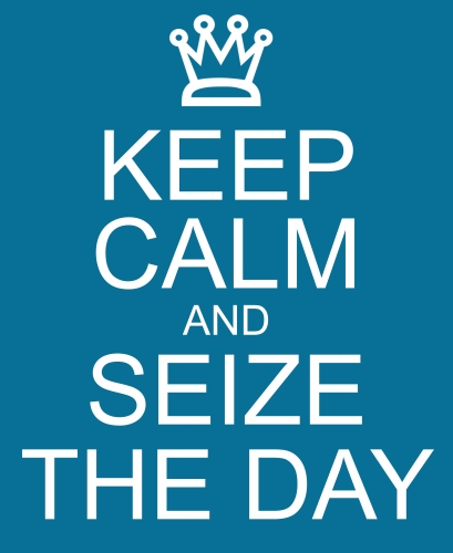 Keep Calm & Seize the Day