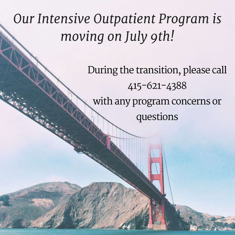 Our Intensive Outpatient Program is moving!During the transition, please call 415-621-4388with any program concerns or questions.jpg