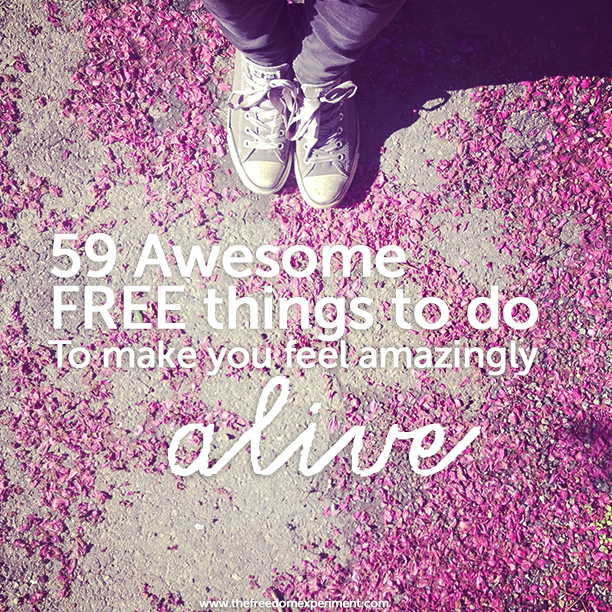Here's all the amazing things you can do to feel alive.