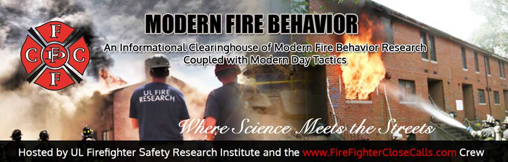 ModernFireBehavior.com is a joint effort between www.FirefighterCloseCalls.com and the Underwriters Laboratories Fire Safety Research Institute.  This site is meant to serve   as a clearinghouse of news and training information related to Modern Fire Behavior and Modern Building Construction Research, Tactics, and Practices along with actual street experiences. If you have any questions, would like to submit content or schedule a class, please feel free to contact our Webmaster  Brian Kazmierzak .