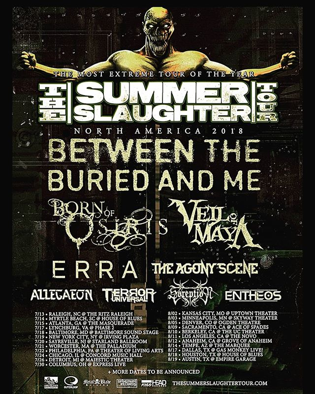 We are excited to announce that @terroruniversalofficial will be part of this year's  @summerslaughter Tour 2018!! With @btbamofficial , @bornofosiris , @veilofmayaofficial , ERRA , @theagonysceneband , @Allegaeon, @soreption , & @entheosband  What date will you maniacs be at?  7/13 - Raleigh, NC @ The Ritz Raleigh 7/14 - Myrtle Beach, SC @ House of Blues 7/15 - Atlanta, GA @ The Masquerade 7/17 - Lynchburg, VA @ Phase 2 7/18 - Baltimore, MD @ Baltimore Sound Stage 7/19 - New York City, NY @ Irving Plaza 7/20 - Sayreville, NJ @ Starland Ballroom 7/21 - Worcester, MA @ The Palladium 7/22 - Philadelphia, PA @ Theater of Living Arts 7/24 - Chicago, IL @ Concord Music Hall 7/26 - Detroit, MI @ Majestic Theater 7/30 - Columbus, OH @ Express Live 8/02 - Kansas City, MO @ Uptown Theater 8/03 - Minneapolis, MN @ Skyway Theater 8/05 - Denver, CO @ Ogden Theatre 8/09 - Sacramento, CA @ Ace of Spades 8/10 - Berkeley, CA @ The UC Theater 8/11 - Los Angeles, CA @ The Novo 8/12 - Anaheim, CA @ Grove of Anaheim 8/14 - Phoenix, AZ @ The Marquee 8/17 - Dallas, TX @ Gas Monkey Live! 8/18 - Houston, TX @ House of Blues 8/19 - Austin, TX @ Empire Garage & Control Room  More Dates TBA!