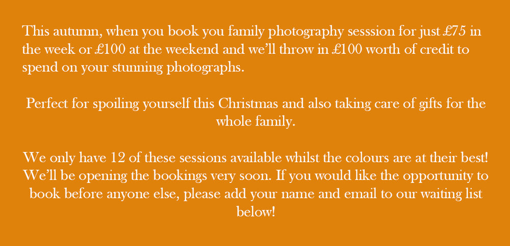 This autumn, when you book you family photography sesssion for just £75 in the week or £100 at the weekend and we'll throw in £100 worth of credit to spend on your stunning photographs. Perfect for spoiling yourself this Christmas and also taking care of gifts for the whole family. We only have 12 of these sessions available whilst the colours are at their best! We'll be opening the bookings very soon. If you would like the opportunity to book before anyone else, please add your name and email to our waiting list below!