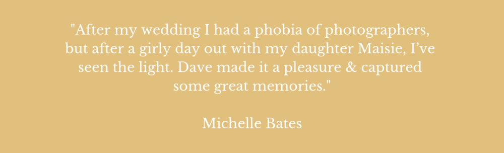 """I had a real phobia of photographers, but after a girly day out with my daughter Maisie and dog Bella, I have seen the light. I would never use another photographer again."" Michelle Bates, 2017."