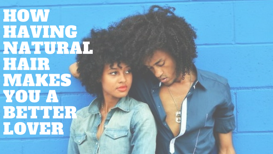 How having natural hair makes you a better lover (1)