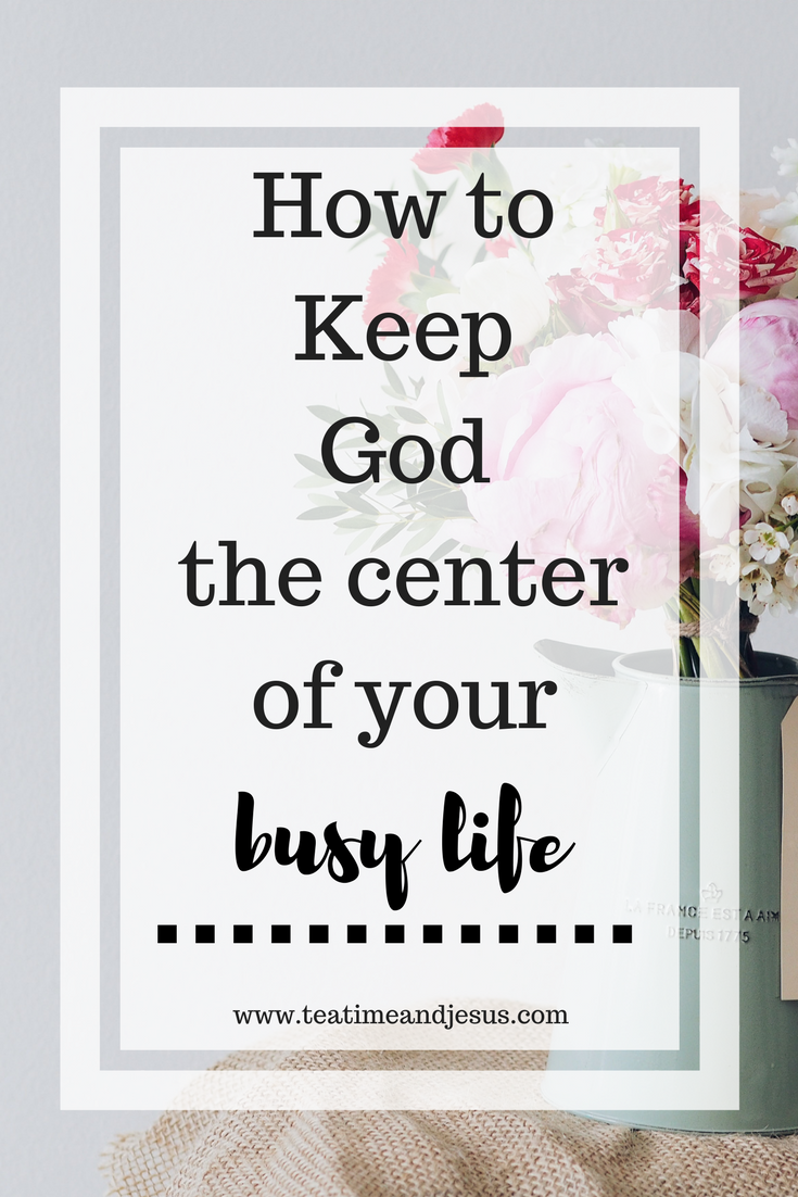 How to keep God the center of your busy life