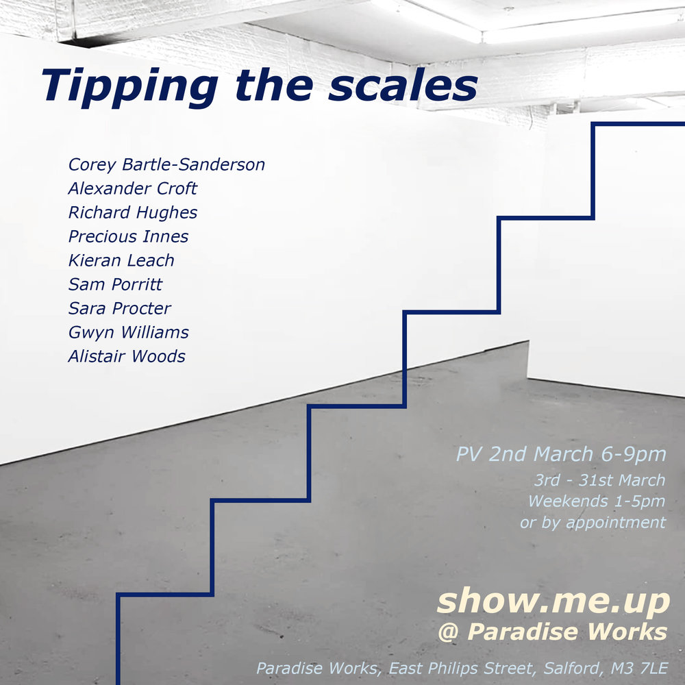 - Open: 3rd March – 31st March 2018, Saturday + Sundays 1pm – 5pm or by appointment.Artists: Corey Bartle-Sanderson, Alexander J Croft, Richard Hughes, Precious Innes, Kieran Leach, Sam Porritt, Sara Procter, Gwyn Williams and Alistair Woods.Tipping the scales is the inaugural exhibition presented by Kieran Leach and Precious Innes under the moniker Show.me.up. The curatorial duo will program a series of exhibitions, the first of which will take place at Paradise Works.Read more.