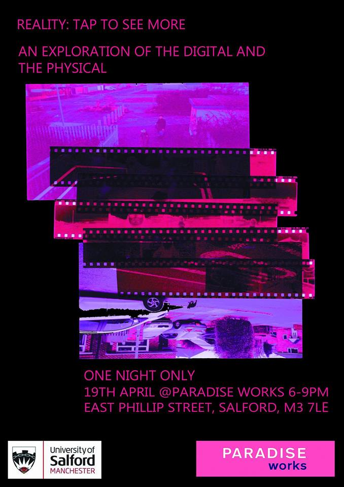 "REALITY: TAP TO SEE MORE   6.00pm – 9.00pm -   Thursday 19 April 2018 (one night only)    Presenting eclectic works in painting, sculpture, film and sound,  Reality: Tap To See More  showcases the vision and vitality of emerging artists from BA (Hons) Visual Arts at The University of Salford. The exhibition features new work by twelve second year students that demonstrate their individual responses to the relationship between the digital and the physical worlds.   Across a variety of media,  Reality: Tap To See More  acknowledges the key role that digital experiences and actions now play in our everyday lives. The artists consider how the physical reality of life is mediated by the digital; creating a showcase of uneasy ideas.   Liam Stevenson  is inspired by the Vaporwave music and art movement, and debuts a sound piece influenced by this niche genre, alongside collage and sculpture.    Rebekah Beasley  is interested in memories and the passing of time, and showcases an appropriated, analogue photography work cataloguing the past life of a stranger.    David Warrington  presents a compelling installation of painting, sound and live performance. David's interests lie in the spiritual and material world and how exactly that can be defined, taking inspiration from the renowned Belgian artist René Magritte.    Amy Brown  focuses on the behavioural prompts of social media, and questions our online identities. Through painting, Brown asks how our online profiles intentionally and unintentionally limit our 'real' lives.    Mollie Balshaw's  sculptural series directly explore the dwindling need for physical objects in our current social climate. Inspired by Arman's sculpture series of 'Accumulations', her work delves into the loss associated with redundant technology.  Balshaw, who is one of the curators of the exhibition, said: ""We'd really like visitors to ask how physical objects are becoming redundant? Or, if constantly looking at our phones will affect our memories in the long run? These are the type of ideas we've been thinking about in the lead up to  Reality: Tap To See More ."""