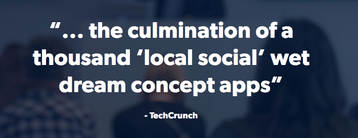 """... the culmination of a thousand 'local social' wet dream concept apps""     - TechCrunch"