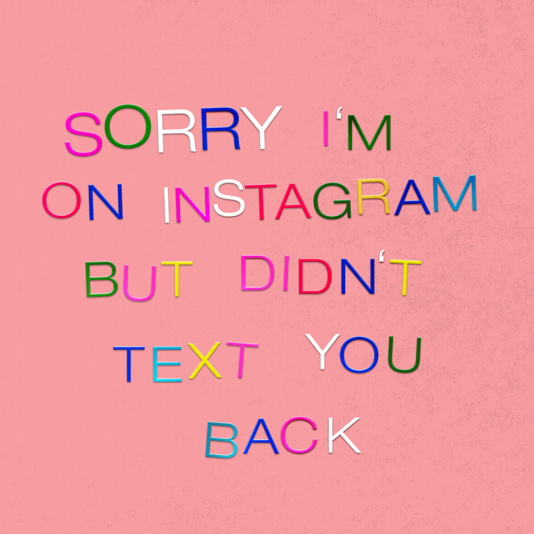Sorry I'm On Instagram But Didn't Text You Back — emma's thing