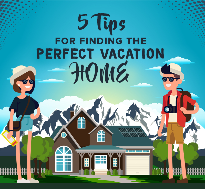 5 Tips For Finding The Perfect Vacation Home