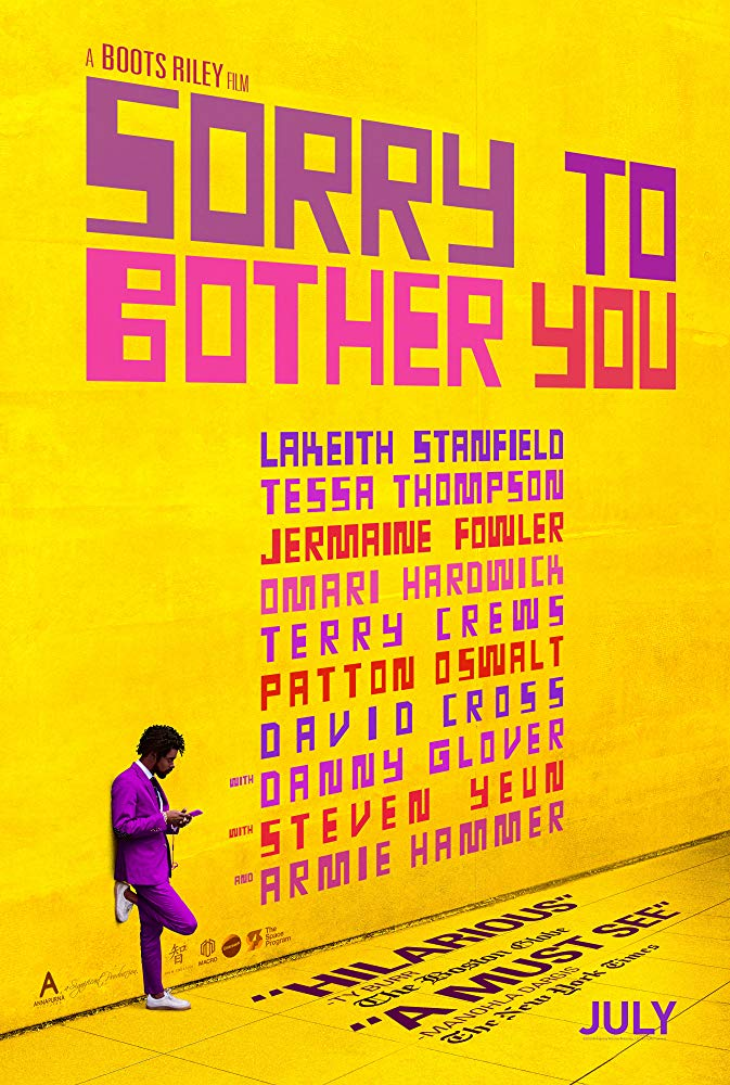 SORRY TO BOTHER YOU - In an alternate present-day version of Oakland, telemarketer Cassius Green discovers a magical key to professional success, propelling him into a universe of greed.