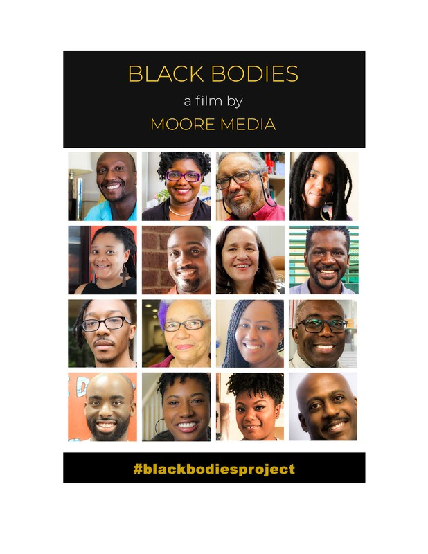 BLACK BODIES - is a Moore Media film production which takes candid, thoughtful, courageous exploration into what it means to be black in America and in the world. We talk with black people of different ages, backgrounds, religions, nationalities, and skin tones to learn from them what it means to exist in their black bodies.