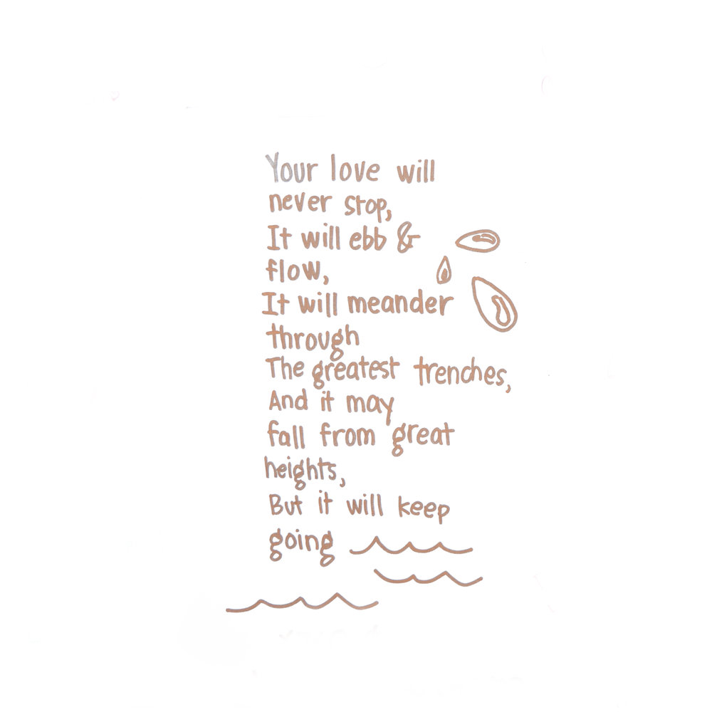 """Your love will never stop,  It will ebb & flow,  It will meander through the greatest trenches,  And it may fall from great heights,  But it will keep going"""