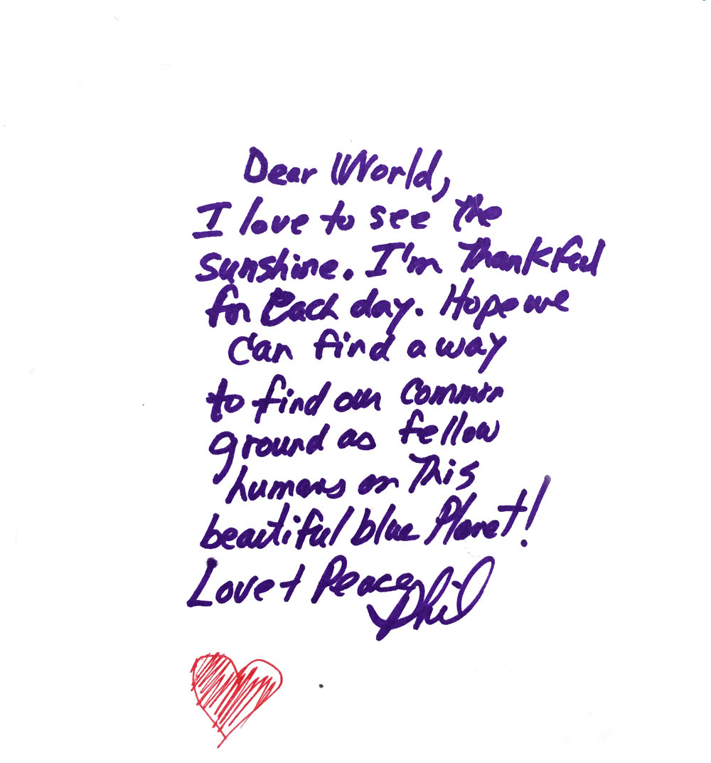 """""""Dear World, I love to see the sunshine. I'm thankful for each day. Hope we can find a way to find our common ground as fellow humans on this beautiful blue planet!Love + Peace, Phil"""" (USA)"""