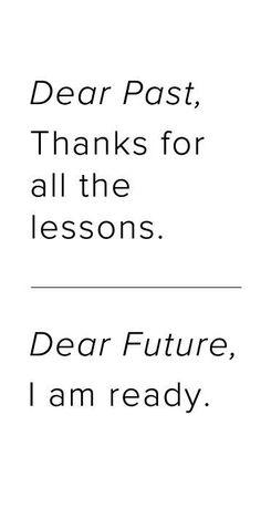Querido passado, obrigado pelas lições  Querido futuro, estou pronto