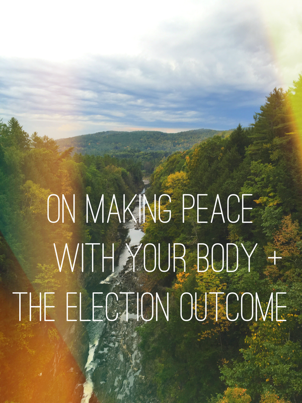 on-making-peace-with-your-body-and-the-election-outcome.png