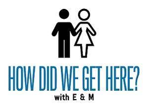 How Did We Get Here? with E & M
