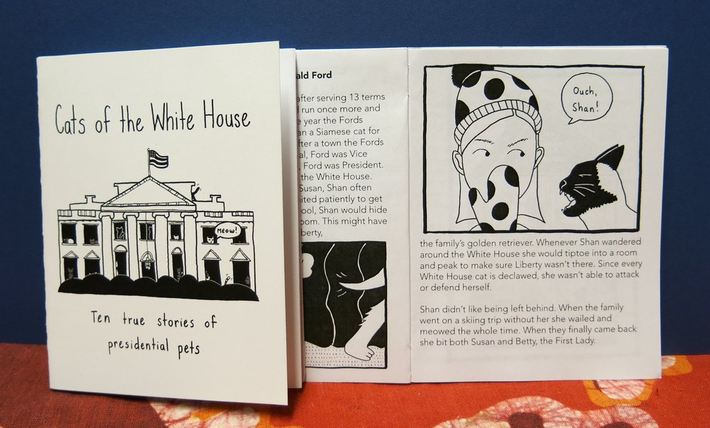 "Ten historically accurate, illustrated tales of cats who have lived in the White House. Arranged chronologically by president, beginning with Abraham Lincoln (""Dixie"" and ""Tabby""), ending with George W. Bush (""India"").  Black and white, 22 pages, 3.25 x 5.5, card stock cover   Purchase"