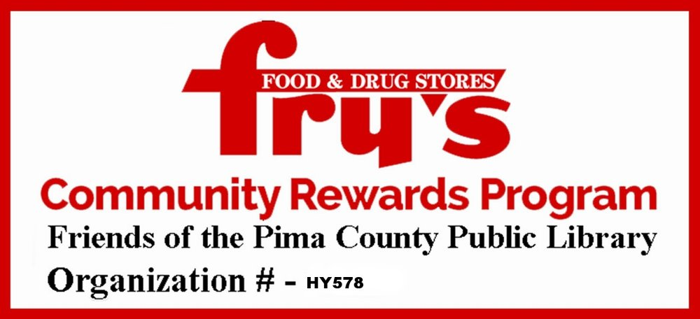 Join the Fry's Community Rewards program and link your card to the Friends of the Pima County Public Library. - If you have a Fry's VIP card, a percentage of your purchases will go to the Friends. REMEMBER: Fry's Community Rewards asks their customers to confirm their choice every year.