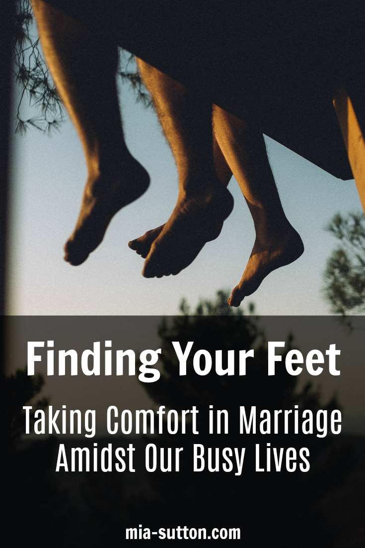 Finding Your Feet - Taking comfort in marriage amidst our busy lives | marriage | mia-sutton.com