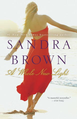 A Whole New Light - By Sandra Brown (Fiction)Rating: 3 out of 5 starsEver since losing her husband, Cyn McCall has counted on his business partner, Worth Lansing. Though a confirmed bachelor, Worth nonetheless proves himself to be a dependable friend and a father figure to her son. He makes her laugh, and she teases him about his many romantic entanglements. But falling for a man who can't settle down is the furthest thing from her mind—until an innocent gesture changes everything.