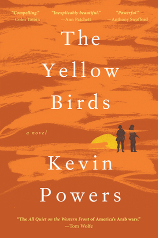 The Yellow Birds - By Kevin Powers (Fiction)Rating: 3 stars out of 5A novel written by a veteran of the war in Iraq. The Yellow Birds is the harrowing story of two young soldiers trying to stay alive. In Iraq, 21-year old Private Bartle and 18-year-old Private Murphy cling to life as their platoon launches a bloody battle for the city.