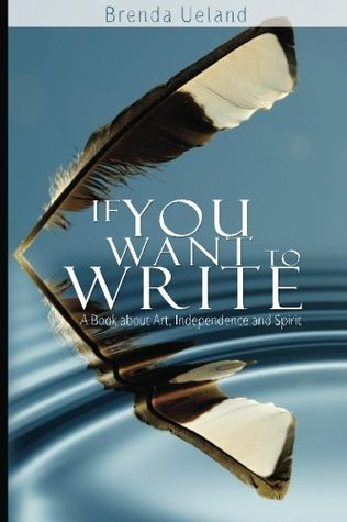 If You Want to Write - By: Brenda Ueland (Nonfiction)3 out of 5 starsFor most, the hardest part of writing is overcoming the mountain of self-denial that weighs upon the spirit, always threatening to extinguish those first small embers of ambition.