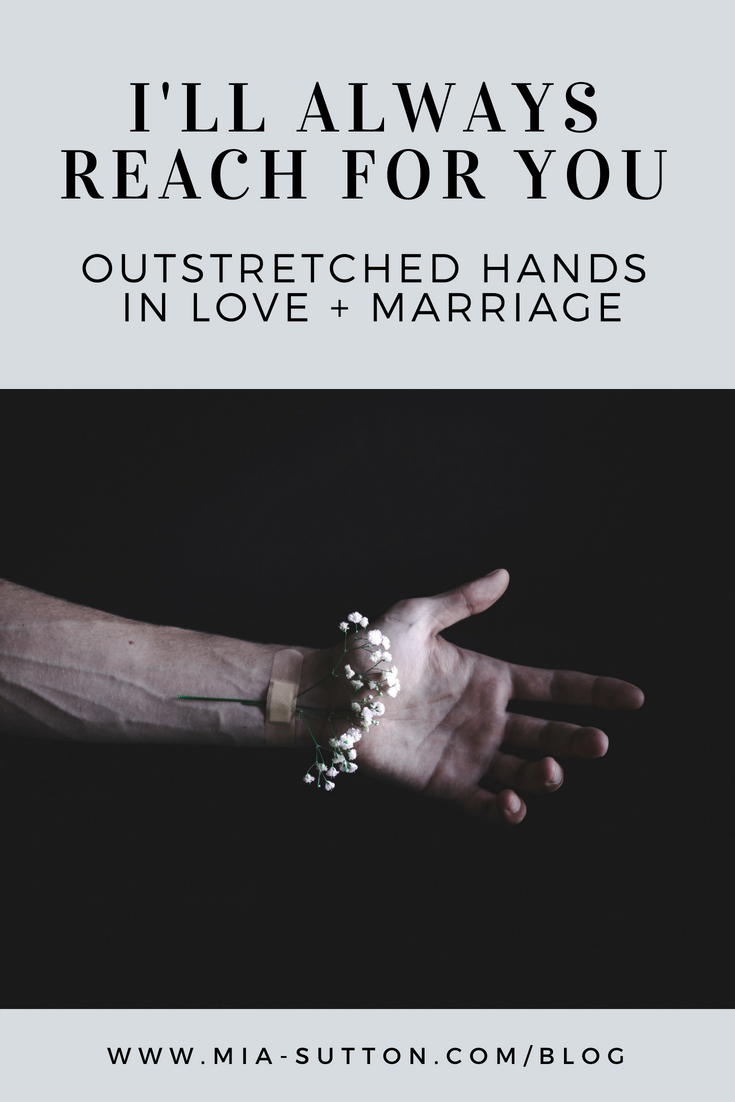 I will always reach for you. Outstretched hands in love and marriage. My husband is my best friend. www.mia-sutton.com/blog