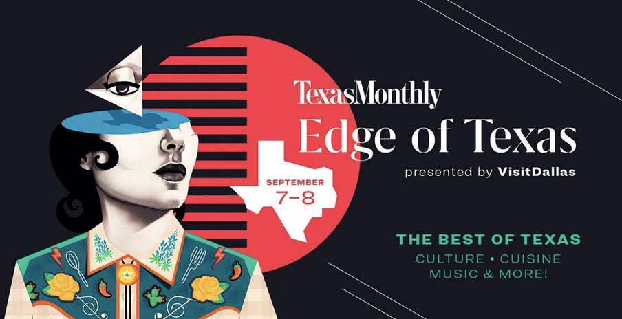 Join Texas Monthly editors, Texas thought leaders, top chefs, and musicians for a weekend that brings the magazine to life by celebrating the best of Texas in culture, cuisine, music, and more.  KICKOFF PARTY Friday, September 7  Belo Mansion  Special discussion with Texas Monthly editors and acclaimed Texans, followed by an Edge of Texas kickoff celebration.  STORYTELLING + DISCUSSION Saturday, September 8  Belo Mansion  A daylong event with editorial Q&As, discussions, and interactive experiences with Texas thought leaders.  FINALE CELEBRATION Saturday, September 8  The Empire Room, Dallas  Statewide celebration of the best of Texas featuring top chefs, music, pop-ups, and interactive experiences.  Presented by  Visit Dallas   Sponsored by  Big Bend Brewing Company  &  Maker's Mark