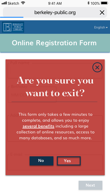 Form > Exit Warning   If the user presses the back button, this message pops up to: • Confirm the action • Remind users of how easy and beneficial the registration process is • Prevent any accidental discards