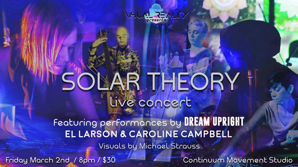 Visual Reality Presents: Solar Theory Live Concert  *Celebrating Solar Theory 'Race the Sun' Album Release!  Join us for this special event to celebrate the release of Torkom Ji and Lynda Arnold's collaborative album project, Solar Theory, presented by the Visual Reality Collective. They will be playing the entire Race The Sun album accompanied by the magical visuals of Michael Strauss.   Featured Performances:  El Larson & Caroline Campbell - Modular Synth and Harp Duo Dream Upright - Daniel Pritchett's Looping Magic Solar Theory - Torkom Ji & Divasonic  *Refreshments  *VR Experiences by Visual Reality *Future Forward Music Performance  **Bring some pillows to lounge on in the space... we are creating a chill environment where you can lay back and enjoy the live performances all night!  8 - 11pm $25 advance/$30 door    Continuum Movement Studio in Santa Monica  Buy Tickets:  http://consciouscityguide.com/solartheoryconcert