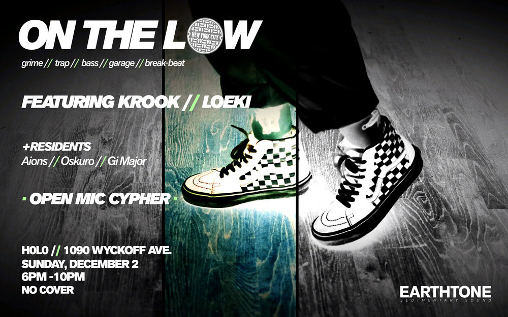 ON THE LOW   Grime, Trap, Bass, Garage, Break-Beat     Featuring…   KROOK & LOEKI    OPEN MIC CYPHER [every first sunday]    H0L0 | 1090 Wyckoff Avenue Sunday, December 2nd 6PM - 10PM No Cover