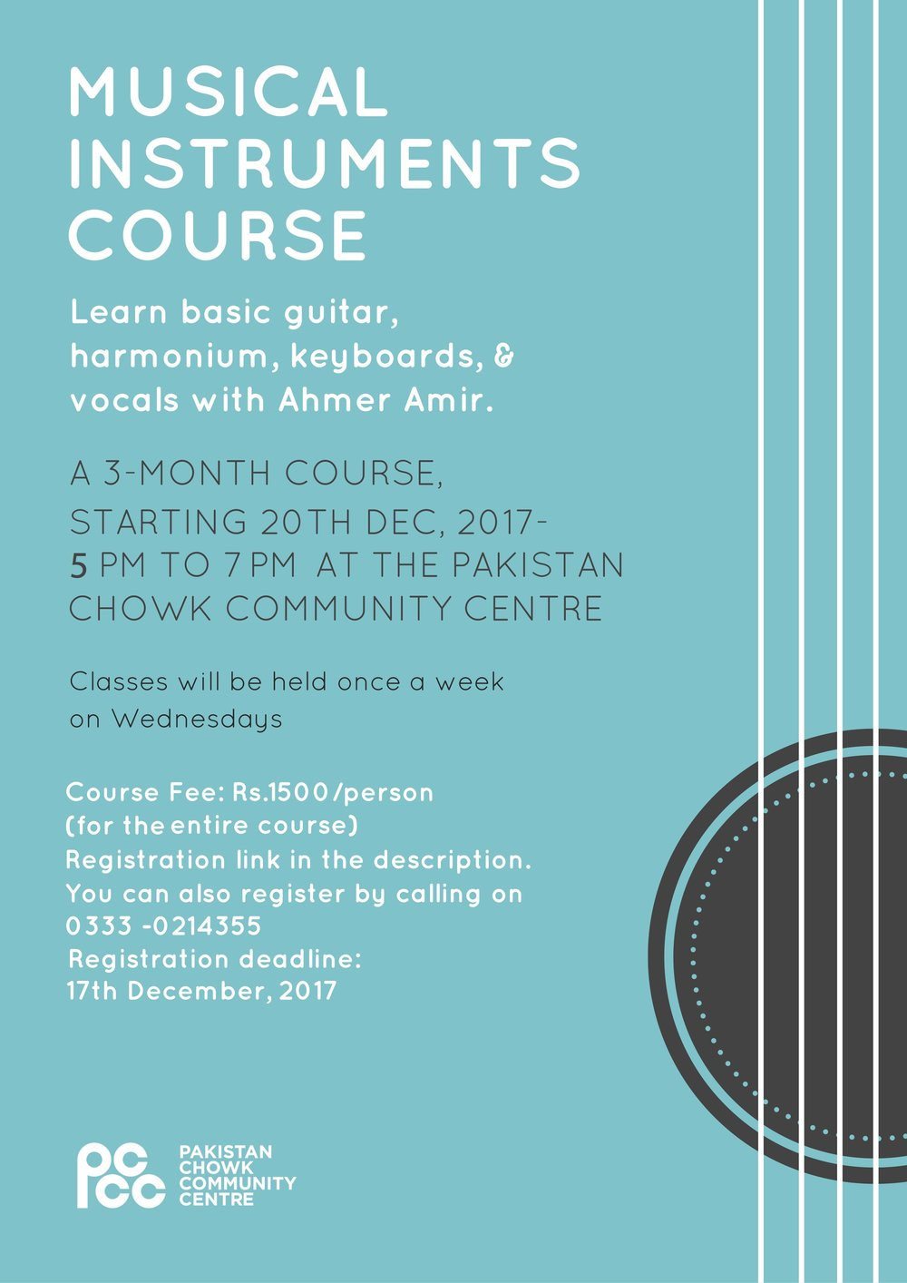PCCC presents, A chance to learn musical instruments with Ahmer Amir!  About the teacher: Ahmer Amir belongs to the Baray Amanat Ali Khan Sahab's gharana. He has graduated from Arts Council Karachi in Musicology, & currently teaches musical instruments & vocals at CAPA (academy of performing arts).  Course duration: 3 months Course timetable: Starting 20th December, 2017, Every Wednesday, from 5:00pm-7:00pm Course Venue: Pakistan Chowk Community Centre Course fee: 1500/person  Course Description: Over the span of three months, the students will be able to learn how to play the guitar, keyboards, & harmonium. They will also get training in vocals.  Registration Link:   https://docs.google.com/forms/d/e/1FAIpQLScVdFcTyg8M6MEvcPdUl17H6lsLQOYHjNISL1CqXsWjBUI0Ig/viewform   (Deadline for resgistration-17th December, 2017) Limited spots available. Registration on first come first serve basis.