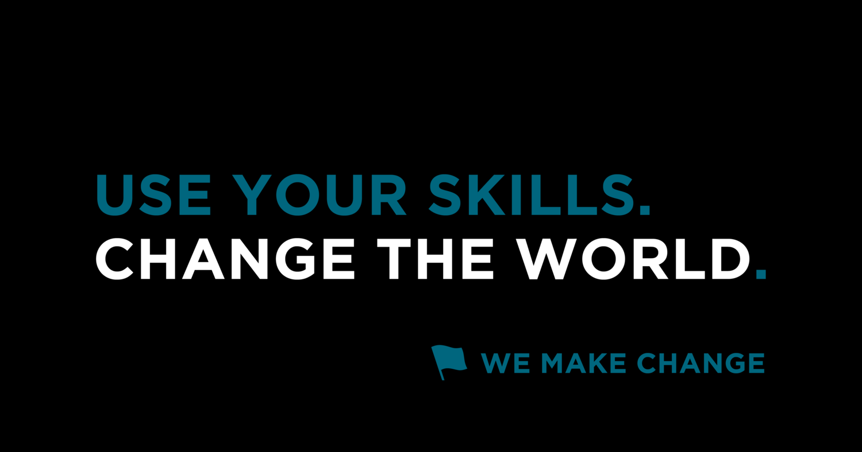 Use Your Skills. Change the World. - We Make Change
