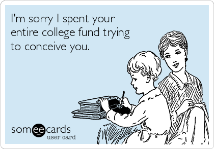 im-sorry-i-spent-your-entire-college-fund-trying-to-conceive-you-e5082