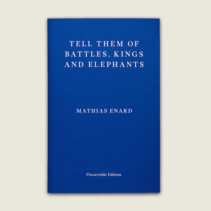 TELL THEM OF BATTLES, KINGS AND ELEPHANTS - by Mathias Enardtranslated by Charlotte MandellFitzcarraldo Editions