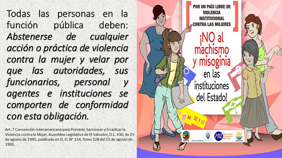 "Promotional material from ORMUSA to bring awareness to national laws protecting women from violence. Translation:  All people in public life should abstain from any act of violence against women and ensure that authorities, officials and agents comply with this obligation. For a country free of violence towards women: No ""machismo"" and misogyny in state institutions!"