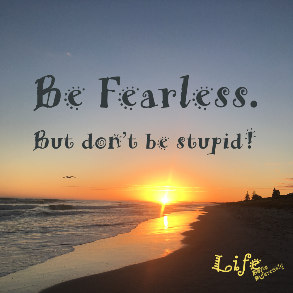 Be fearless but don't be stupid