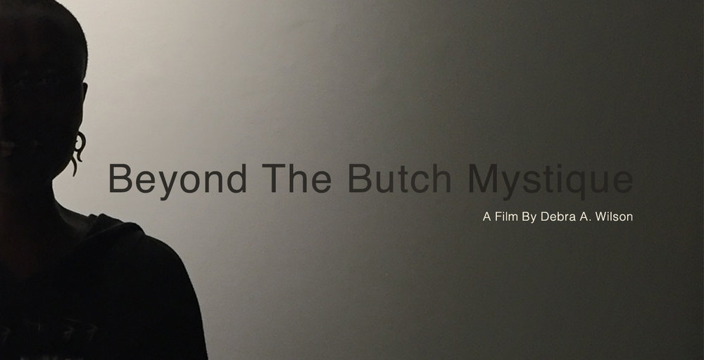 Beyond The Butch Mystique - Beyond The Butch Mystique is a feature documentary that revisits the Butch identified black lesbians who appeared in the 2003 award winning short film Butch Mystique. This new film will explore the changes in their lives over the years, with a look back at them from the original film, and how they now move through the world, particularly within the context of the growing gender identity movement.