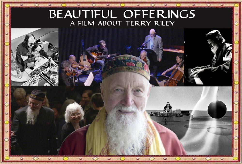 Terry Riley: Beautiful Offerings - Renowned composer Terry Riley has devoted his life to exploring the aesthetic, social and spiritual potential of musical sound and performance. Terry Riley: Beautiful Offerings is a feature-length film that will track the arc of Riley's colorful life and trace the contour of his search for the fundamental nature of creativity and human connection through music.