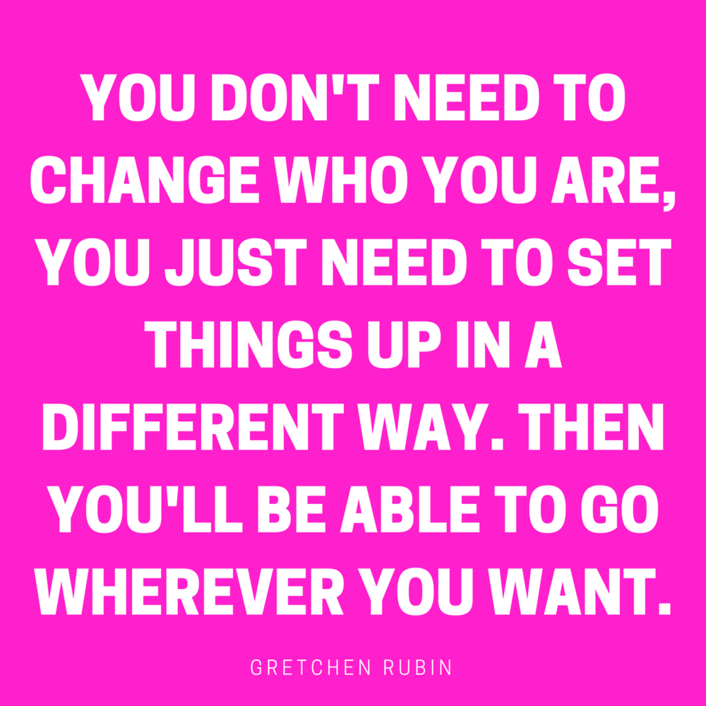 YOU DON'T NEED TO CHANGE WHO YOU ARE, YOU JUST NEED TO SET THINGS UP IN A DIFFERENT WAY. THEN YOU'LL BE ABLE TO GO WHEREVER YOU WANT..png