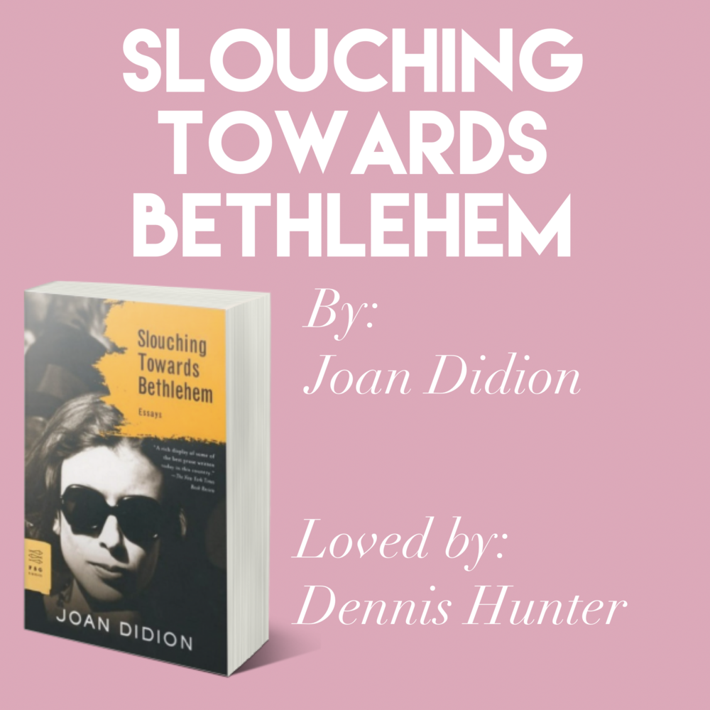 'Slouching Towards Bethlehem' by Joan Didion // Loved by Dennis Hunter