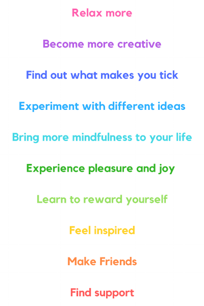 Relax moreBecome more creativeFind out what makes you tickExperiment with different ideasBring more mindfulness to your lifeExperience pleasure and joy Learn to reward yourselfFeel inspiredMake FriendsFind support.png