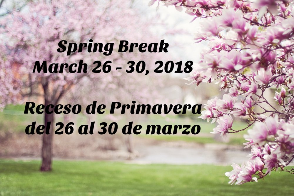 - Spring Break begins this week.  There is no school for students on Monday, March 26, 2018 through Friday, March 30, 2018.  The first day of class is Monday, April 2, 2018. El Receso de Primavera empieza esta semana.  No hay clase para los estudiantes desde el día lunes, 26 de marzode 2018 hasta el día viernes, 30 de marzo de 2018.  El primer día de clase es el día lunes, 2 de abril de 2018.
