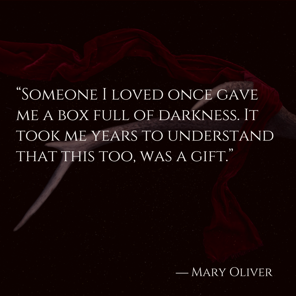 """Someone I loved once gave me a box full of darkness. It took me years to understand that this too, was a gift."" ― Mary Oliver (1).png"