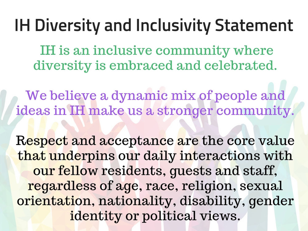 1. IH is an inclusive community where diversity is embraced and celebrated. 2. We believe a dynamic mix of people and ideas in IH make us a stronger community. 3. Respect and acceptance are the core value that u.jpg