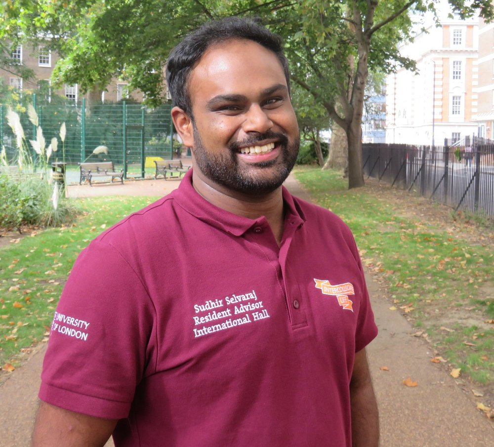 Sudhir Selvaraj Resident Advisor   Sudhir researches politics at the India Institute at King's College London. He also serves as a Senior Resident Advisor for the Warden's Team at International Hall. When not in the library or at IH, he can be found exploring the many sites London has to offer with his camera in hand. He can be contacted at  sudhir@internationalhall.com