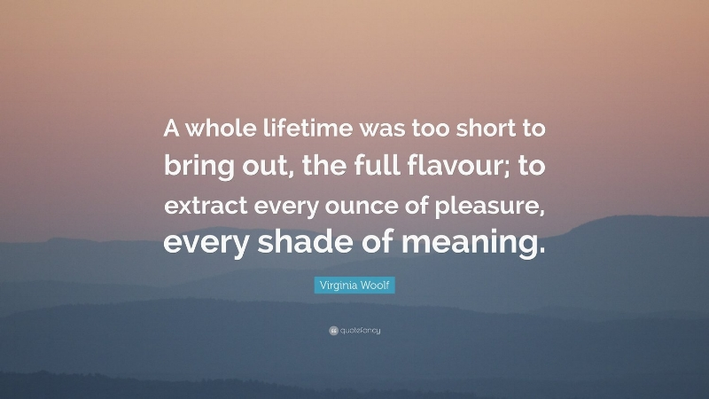 116883-Virginia-Woolf-Quote-A-whole-lifetime-was-too-short-to-bring-out.jpg
