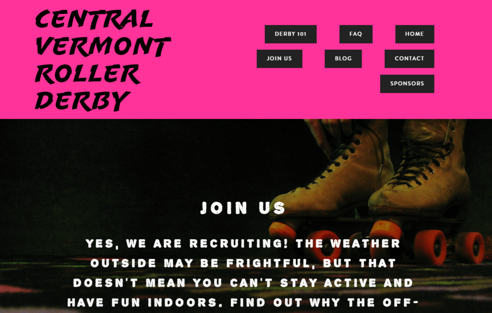 Client: Central Vermont Roller Derby | Project scope: Comprehensive - design with  Squarespace,  content creation, SEO, ongoing site maintenance.