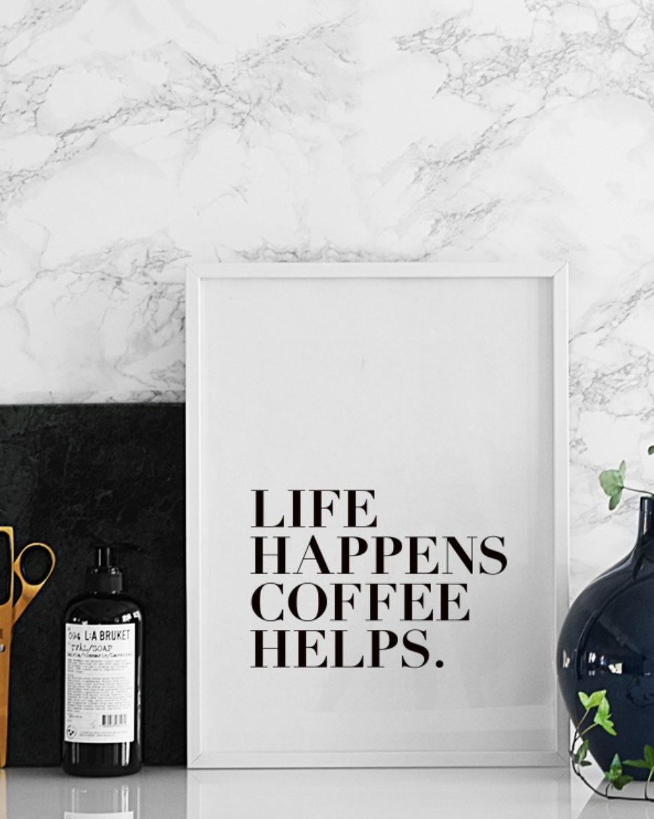 Life Happens, Coffee Helps.